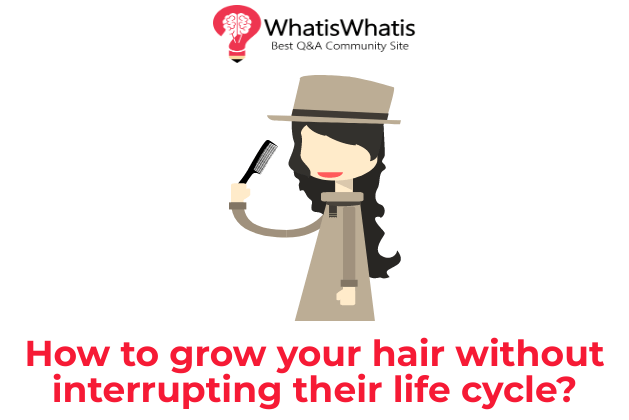 How to grow your hair without interrupting their life cycle?