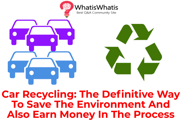 Car Recycling: The Definitive Way To Save The Environment And Also Earn Money In The Process