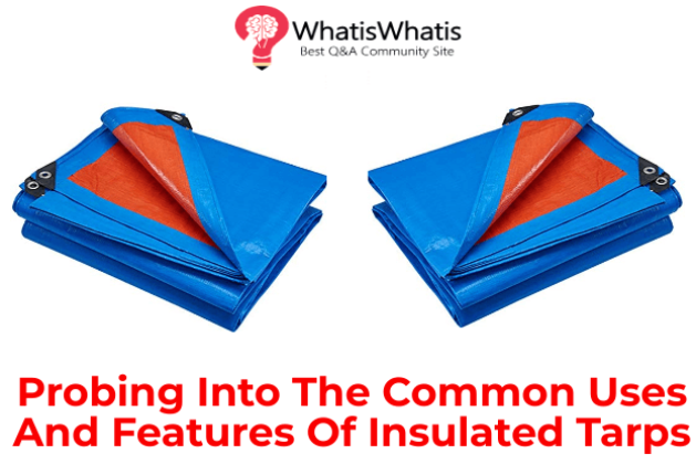 Probing Into The Common Uses And Features Of Insulated Tarps