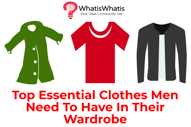 Top Essential Clothes Men Need To Have In Their Wardrobe