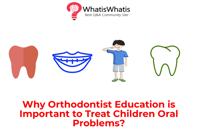 Why Orthodontist Education is Important to Treat Children Oral Problems?