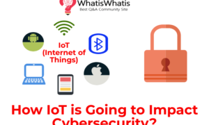 How IoT is Going to Impact Cybersecurity?