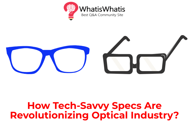 How Tech-Savvy Specs Are Revolutionizing Optical Industry?