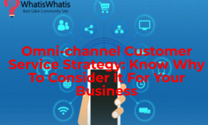 Omni-channel Customer Service Strategy: Know Why To Consider It For Your Business