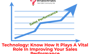 Technology: Know How It Plays A Vital Role In Improving Your Sales Performance
