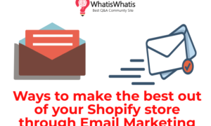 Ways to make the best out of your Shopify store through Email Marketing