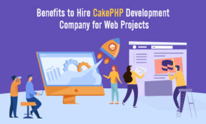 Benefits to Hire CakePHP Development Company for Web Projects