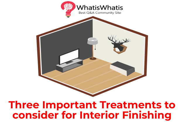 Three Important Treatments to consider for Interior Finishing