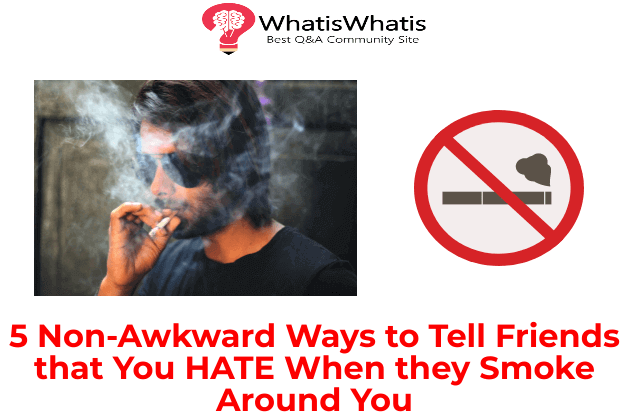 5 Non-Awkward Ways to Tell Friends that You Hate When they Smoke Around You