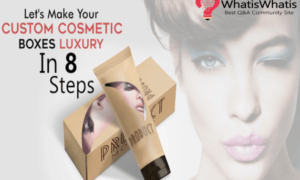 Let's Make Your Custom Cosmetic Boxes Luxury In 8 Steps