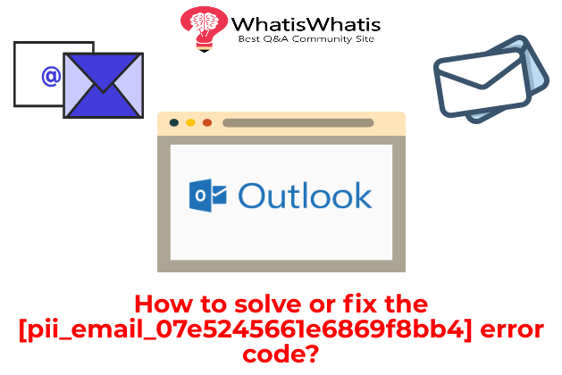 How to solve or fix the [pii_email_07e5245661e6869f8bb4] error code?