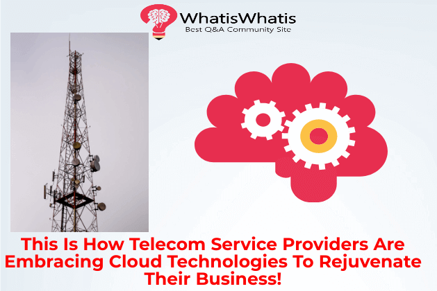 This Is How Telecom Service Providers Are Embracing Cloud Technologies To Rejuvenate Their Business!