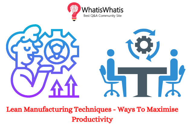 Lean Manufacturing Techniques – Ways To Maximise Productivity