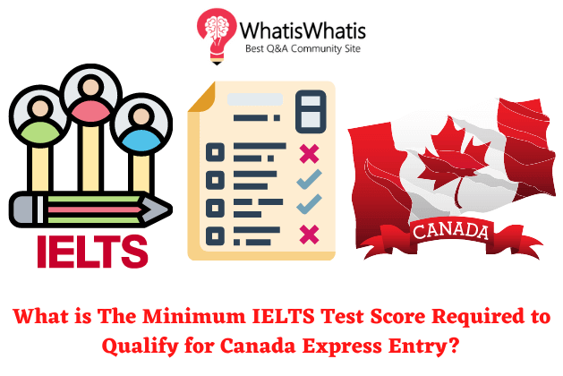 What is The Minimum IELTS Test Score Required to Qualify for Canada Express Entry?