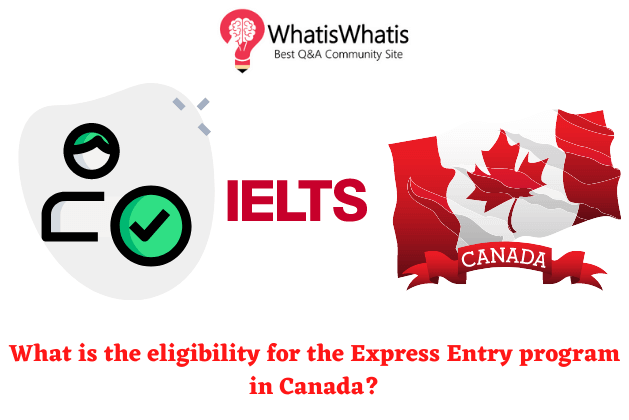 What is the eligibility for the Express Entry program in Canada?