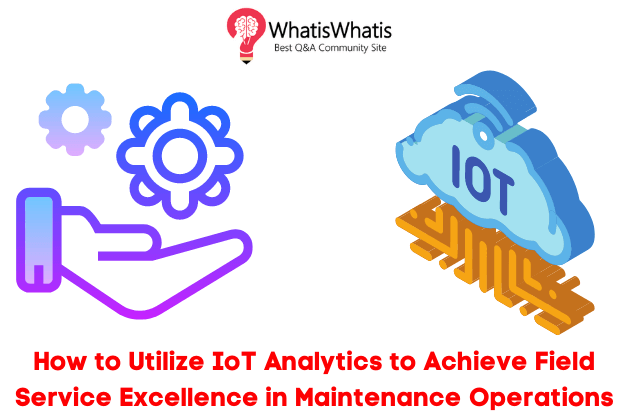 How to Utilize IoT Analytics to Achieve Field Service Excellence in Maintenance Operations?