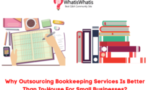 Why Outsourcing Bookkeeping Services Is Better Than In-House For Small Businesses?
