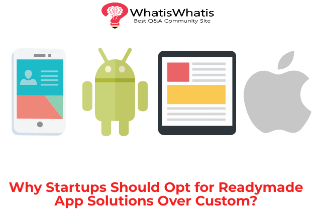 Why Startups Should Opt for Ready-made App Solutions Over Custom?