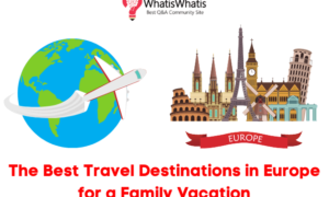 The Best Travel Destinations in Europe for a Family Vacation