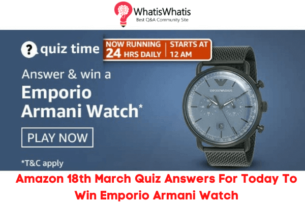 Amazon 18th March Quiz Answers For Today To Win Emporio Armani Watch