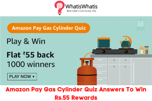 Amazon Pay Gas Cylinder Quiz Answers For Today To Win Flat Rs.55 Back