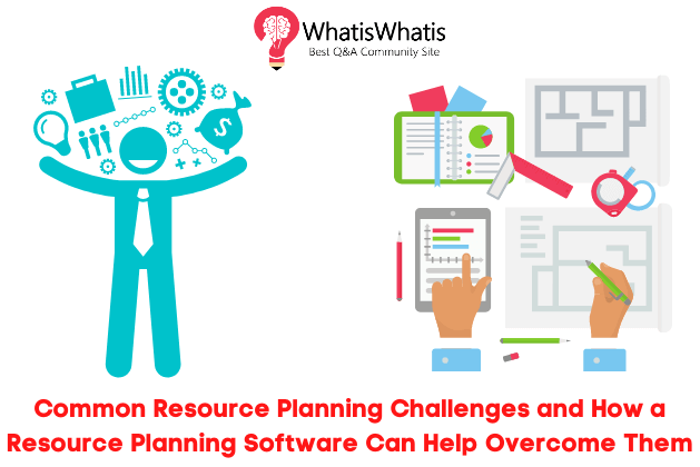 Common Resource Planning Challenges and How a Resource Planning Software Can Help Overcome Them