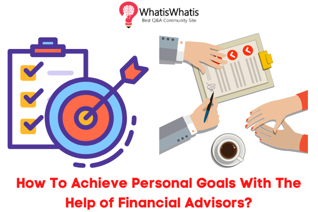 How To Achieve Personal Goals With The Help of Financial Advisors?