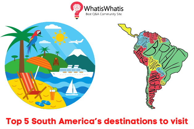 Top 5 South America's Destinations To Visit