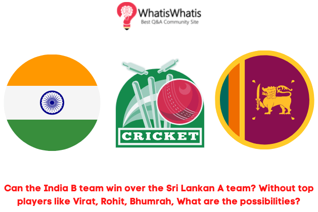 Can the India B team win over the Sri Lankan A team? Without top players like Virat, Rohit, Bhumrah, What are the possibilities?