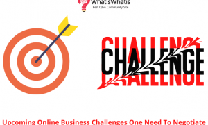 Upcoming Online Business Challenges One Need To Negotiate