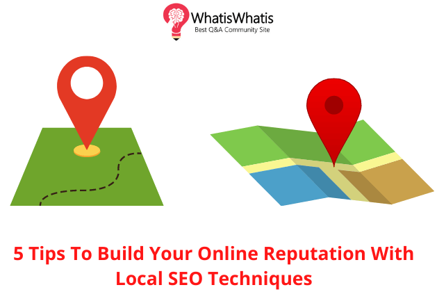 5 Tips to Build Your Online Reputation with Local SEO Techniques